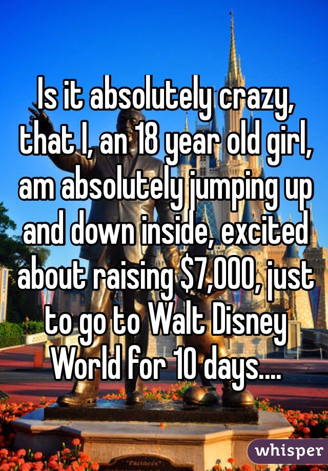 Is it absolutely crazy, that I, an 18 year old girl, am absolutely jumping up and down inside, excited about raising $7,000, just to go to Walt Disney World for 10 days....