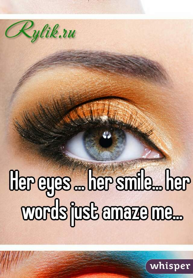 Her eyes ... her smile... her words just amaze me...