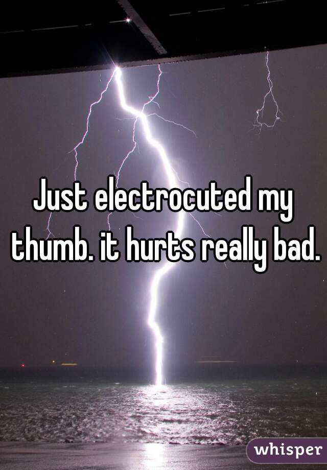 Just electrocuted my thumb. it hurts really bad.