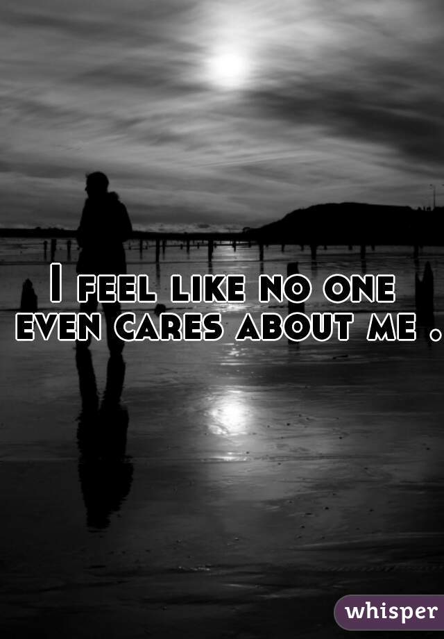 I feel like no one even cares about me .