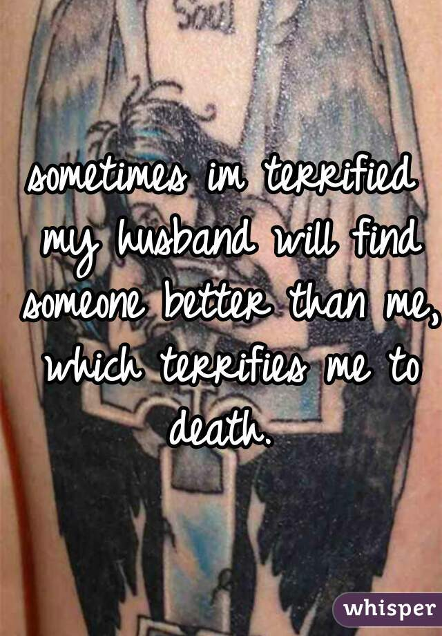 sometimes im terrified my husband will find someone better than me, which terrifies me to death.