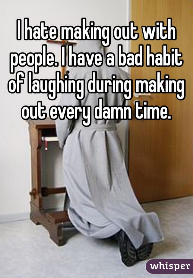 I hate making out with people. I have a bad habit of laughing during making out every damn time.