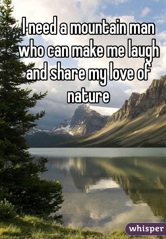 I need a mountain man who can make me laugh and share my love of nature