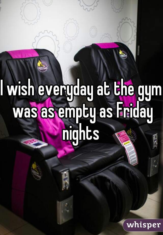 I wish everyday at the gym was as empty as Friday nights