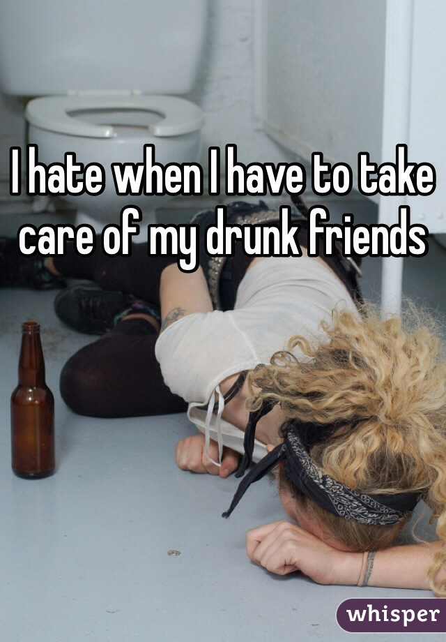 I hate when I have to take care of my drunk friends