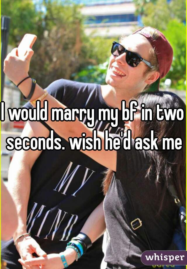 I would marry my bf in two seconds. wish he'd ask me