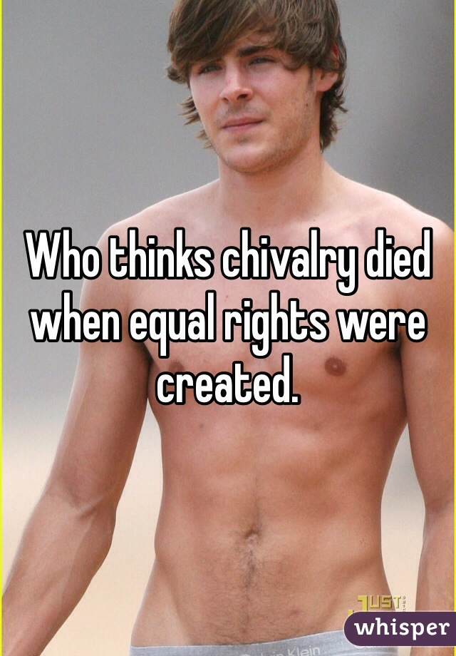 Who thinks chivalry died when equal rights were created.