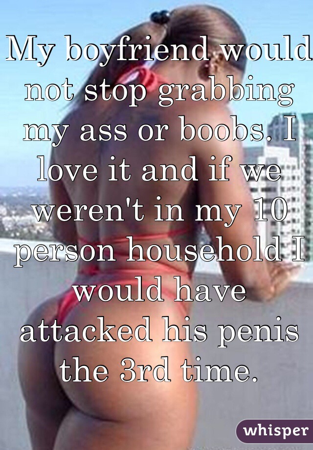 My boyfriend would not stop grabbing my ass or boobs. I love it and if we weren't in my 10 person household I would have attacked his penis the 3rd time.