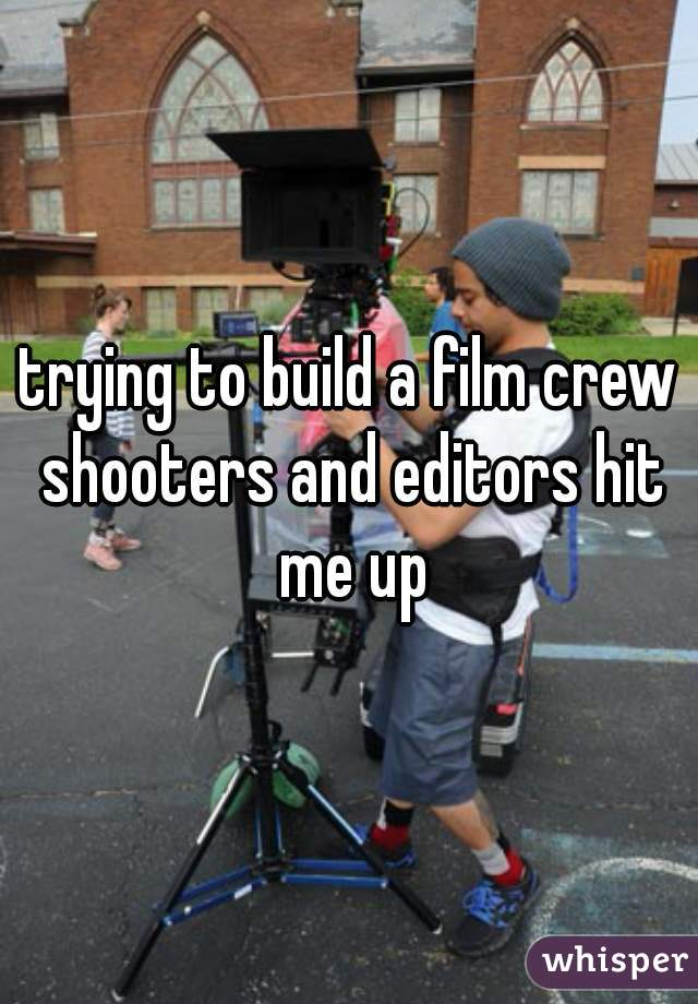 trying to build a film crew shooters and editors hit me up