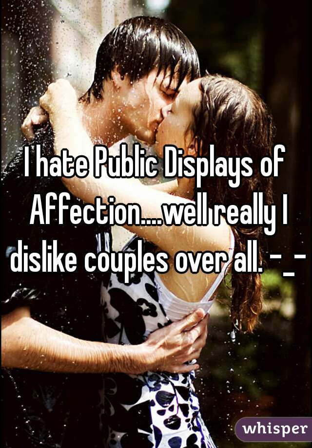 I hate Public Displays of Affection....well really I dislike couples over all. -_-