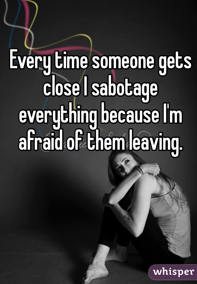Every time someone gets close I sabotage everything because I'm afraid of them leaving.