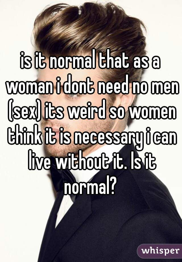 is it normal that as a woman i dont need no men (sex) its weird so women think it is necessary i can live without it. Is it normal?