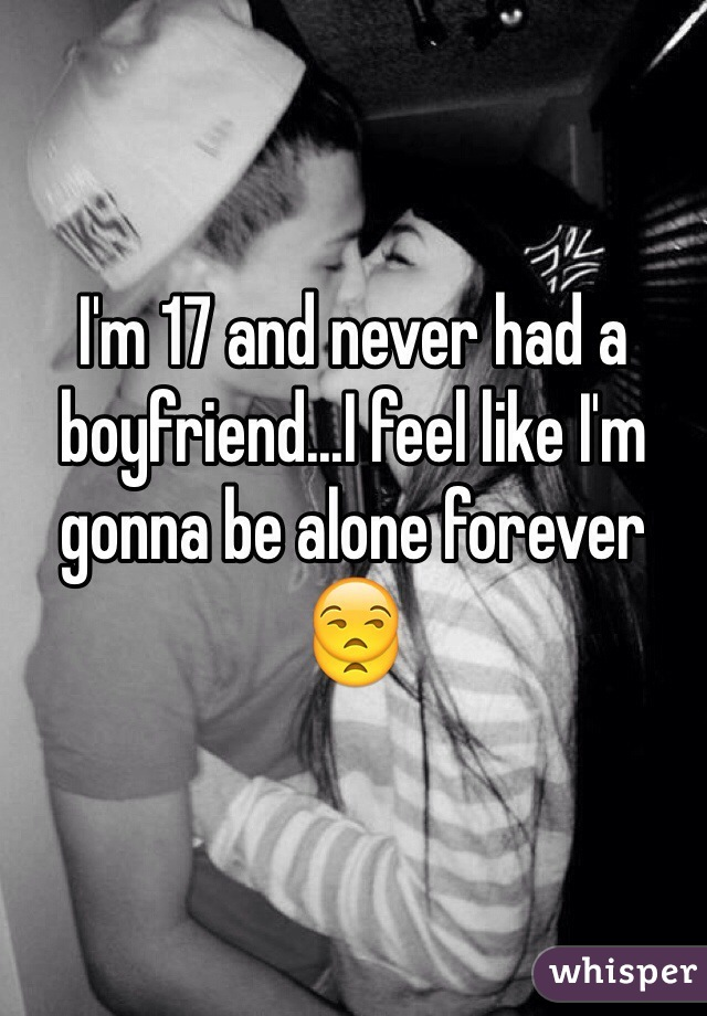 I'm 17 and never had a boyfriend...I feel like I'm gonna be alone forever 😒