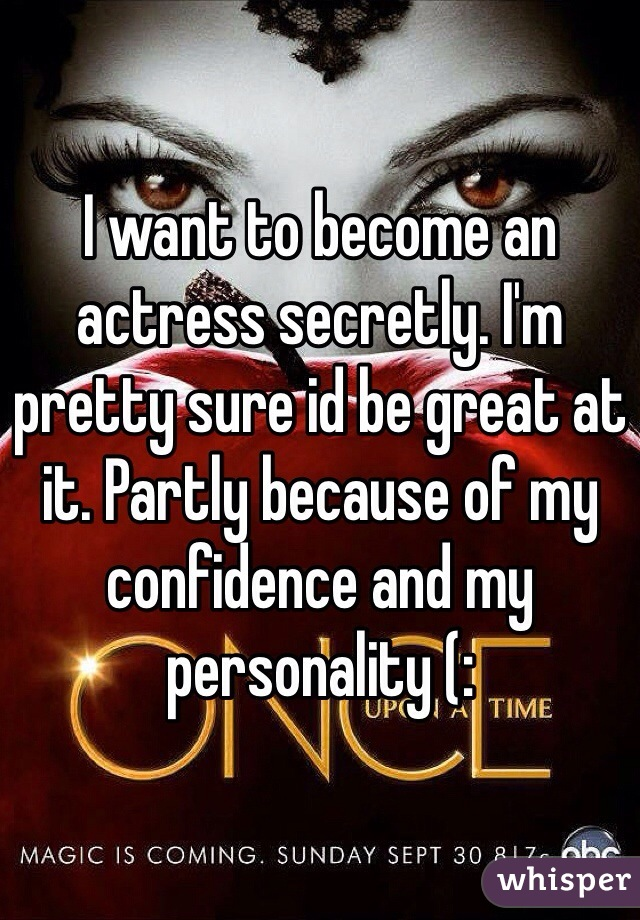 I want to become an actress secretly. I'm pretty sure id be great at it. Partly because of my confidence and my personality (: