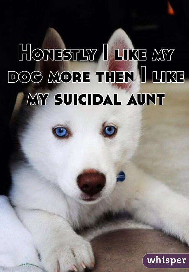 Honestly I like my dog more then I like my suicidal aunt