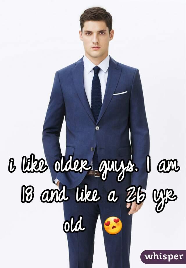 i like older guys. I am 18 and like a 26 yr old  😍