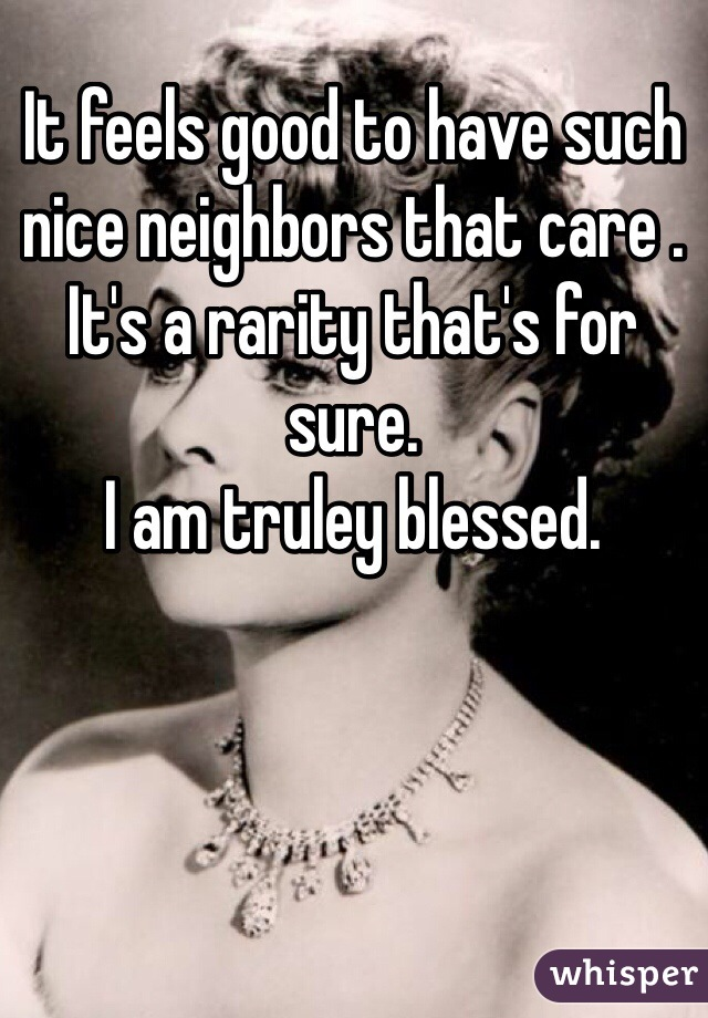It feels good to have such nice neighbors that care . It's a rarity that's for sure.   I am truley blessed.
