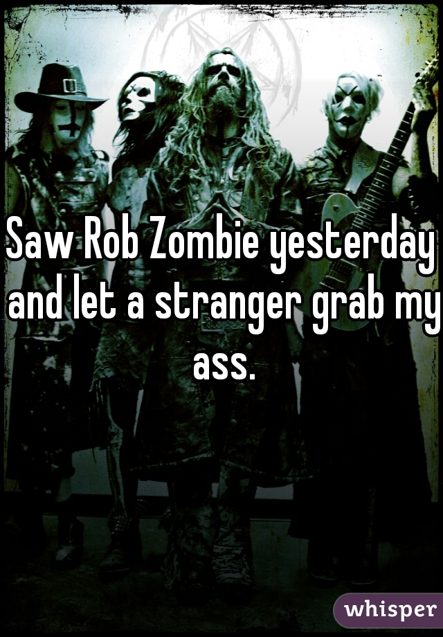 Saw Rob Zombie yesterday and let a stranger grab my ass.