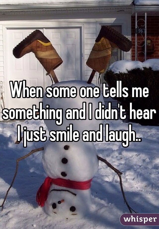When some one tells me something and I didn't hear I just smile and laugh..