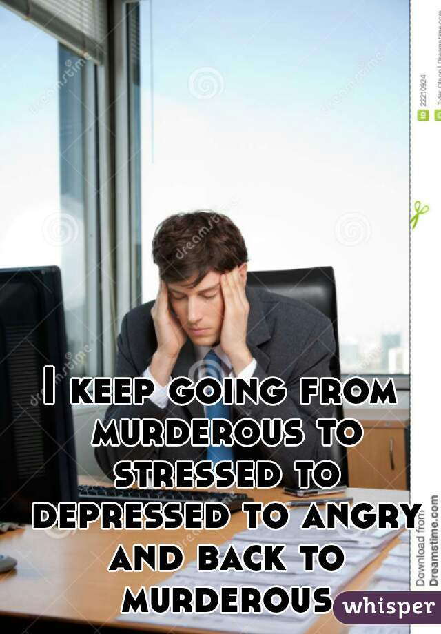 I keep going from murderous to stressed to depressed to angry and back to murderous