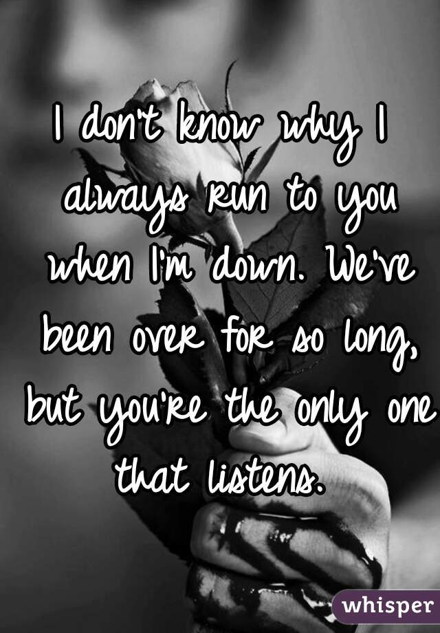 I don't know why I always run to you when I'm down. We've been over for so long, but you're the only one that listens.