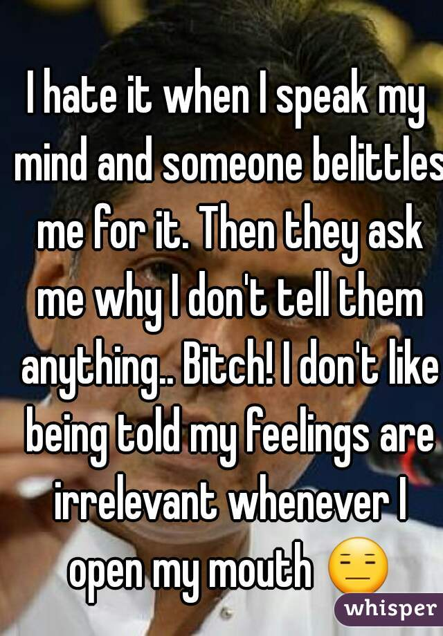 I hate it when I speak my mind and someone belittles me for it. Then they ask me why I don't tell them anything.. Bitch! I don't like being told my feelings are irrelevant whenever I open my mouth 😑.