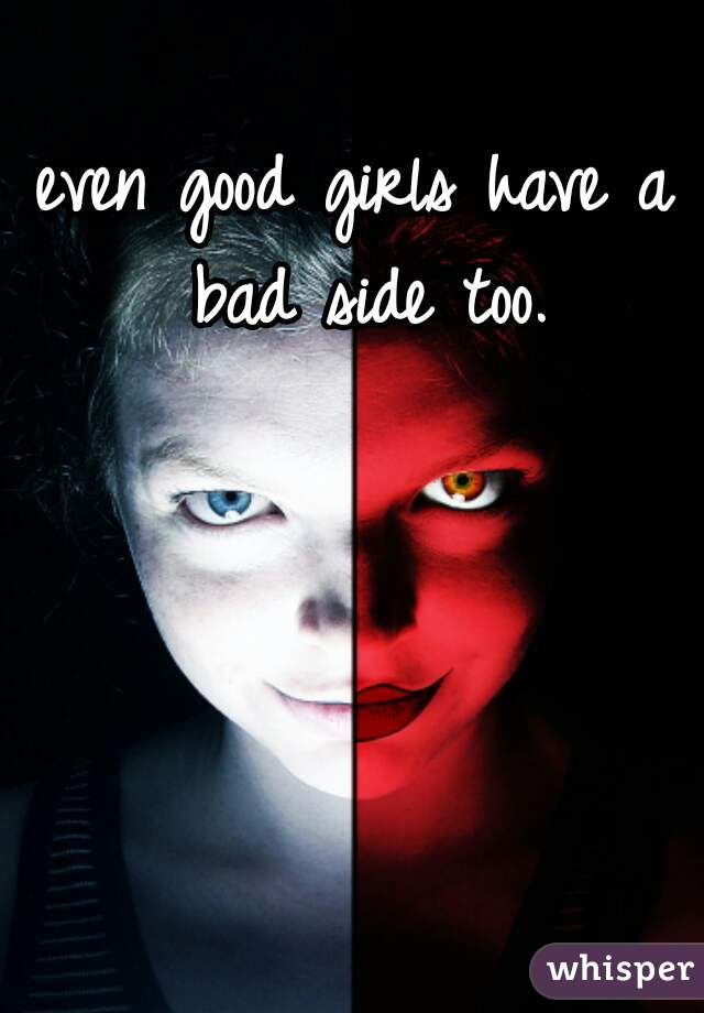 even good girls have a bad side too.