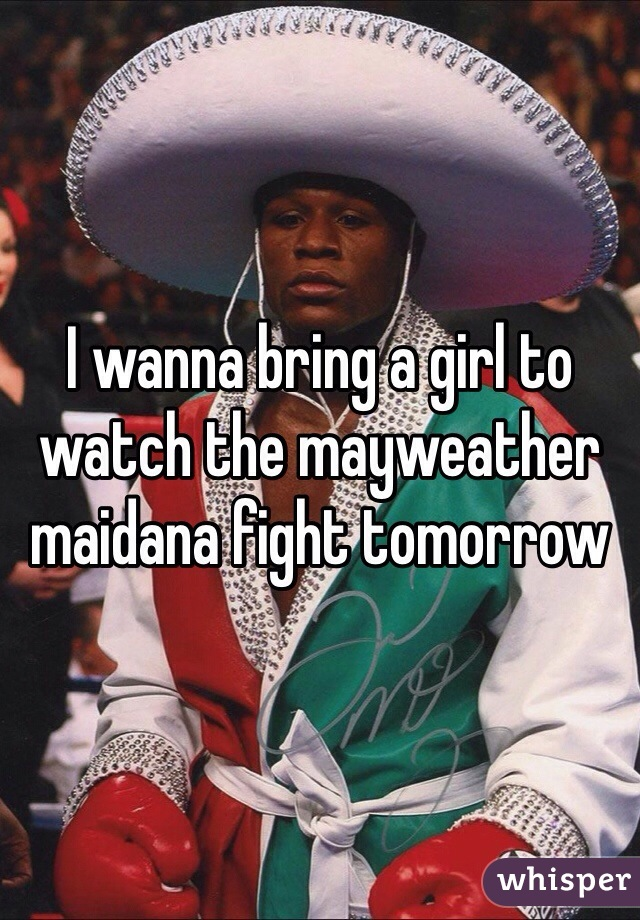 I wanna bring a girl to watch the mayweather maidana fight tomorrow