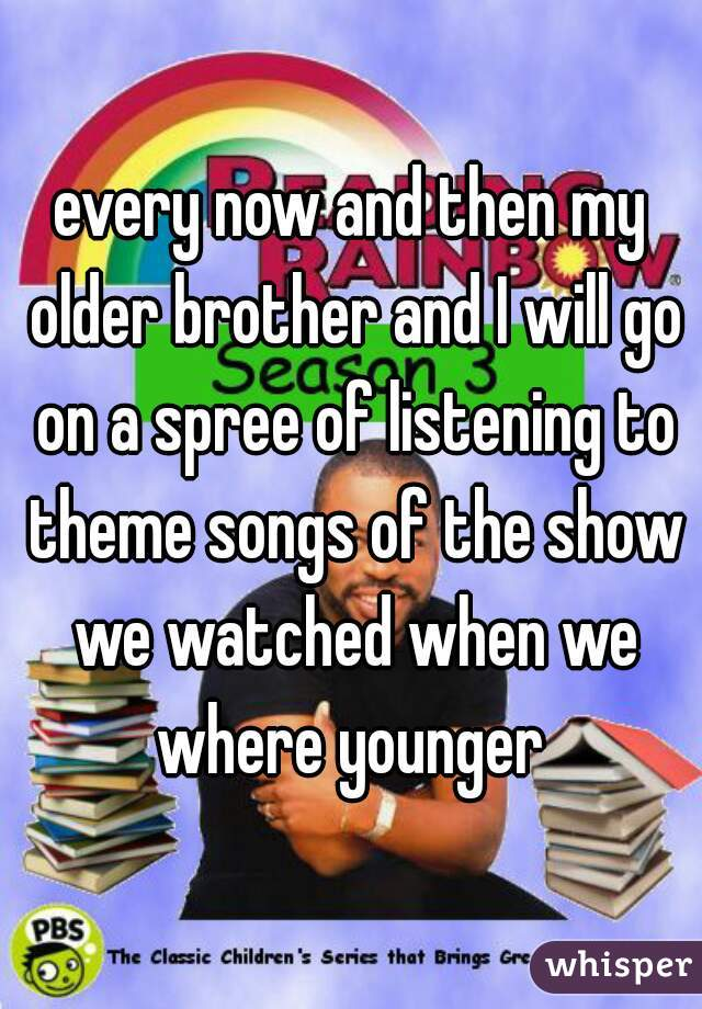 every now and then my older brother and I will go on a spree of listening to theme songs of the show we watched when we where younger