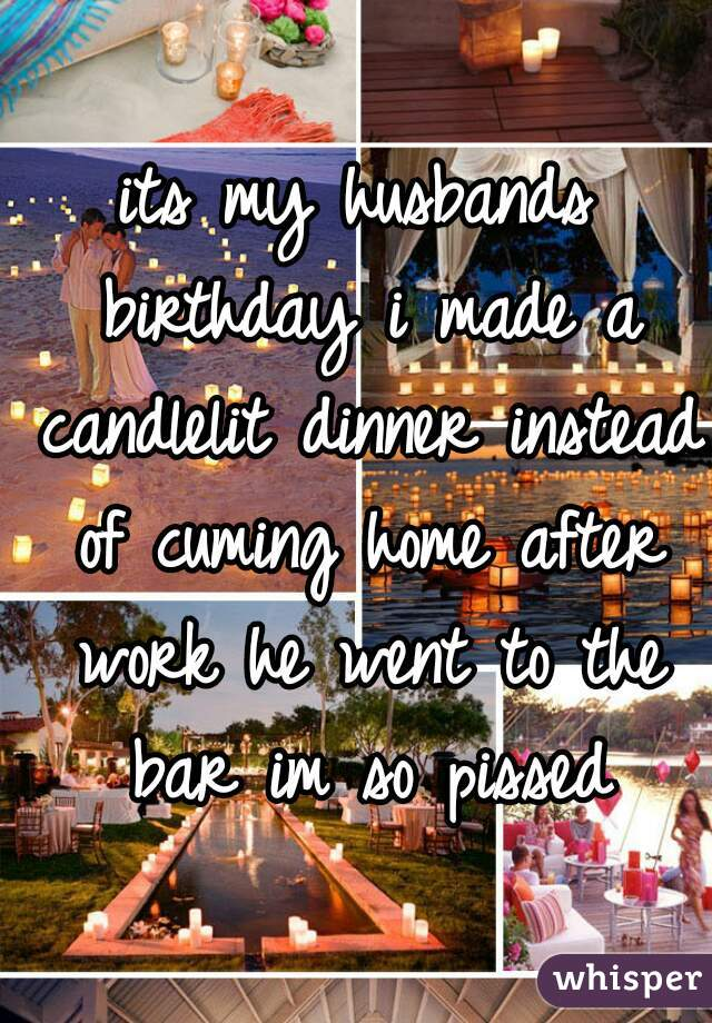 its my husbands birthday i made a candlelit dinner instead of cuming home after work he went to the bar im so pissed