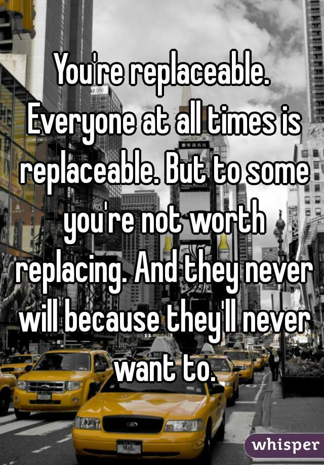 You're replaceable. Everyone at all times is replaceable. But to some you're not worth replacing. And they never will because they'll never want to.