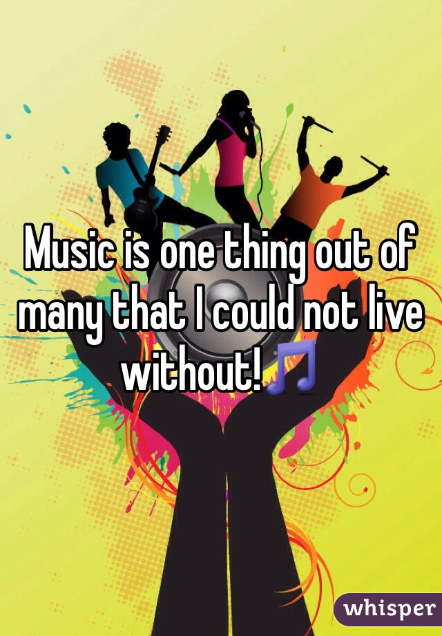 Music is one thing out of many that I could not live without!🎵