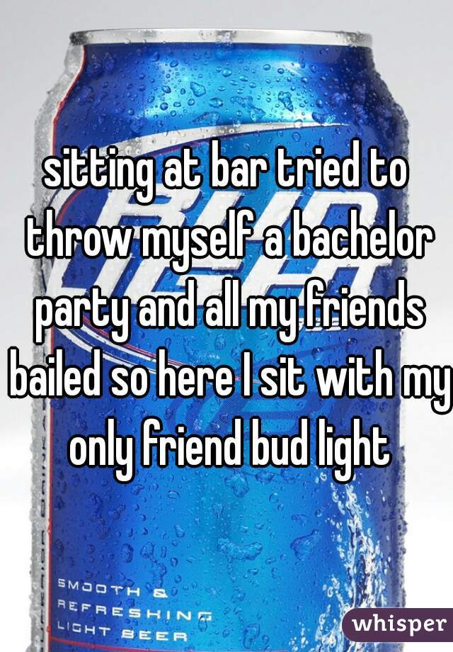 sitting at bar tried to throw myself a bachelor party and all my friends bailed so here I sit with my only friend bud light