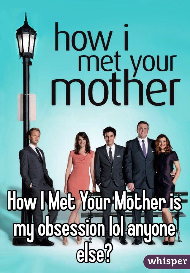 How I Met Your Mother is my obsession lol anyone else?