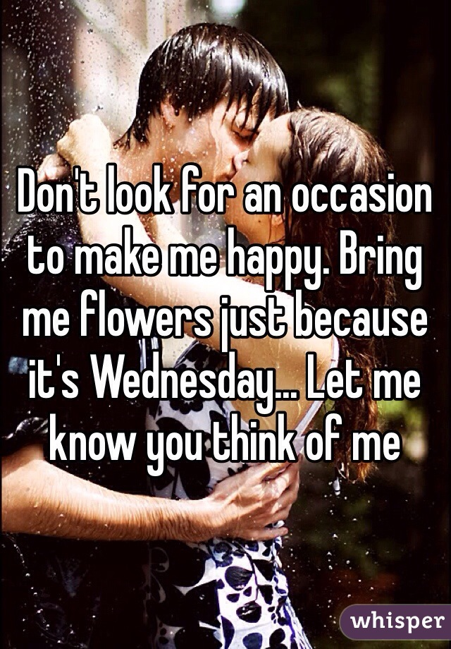 Don't look for an occasion to make me happy. Bring me flowers just because it's Wednesday... Let me know you think of me