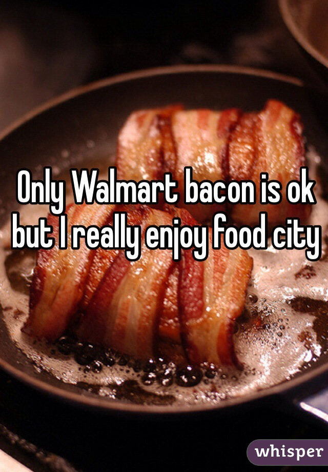 Only Walmart bacon is ok but I really enjoy food city