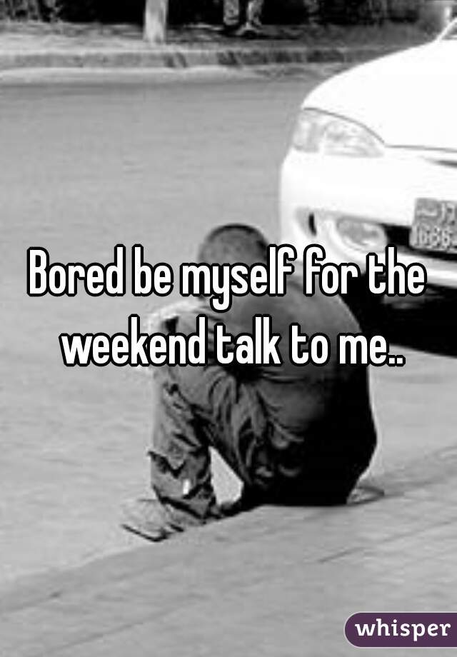 Bored be myself for the weekend talk to me..