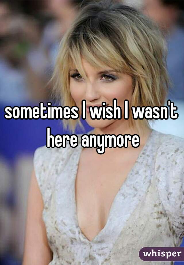 sometimes I wish I wasn't here anymore