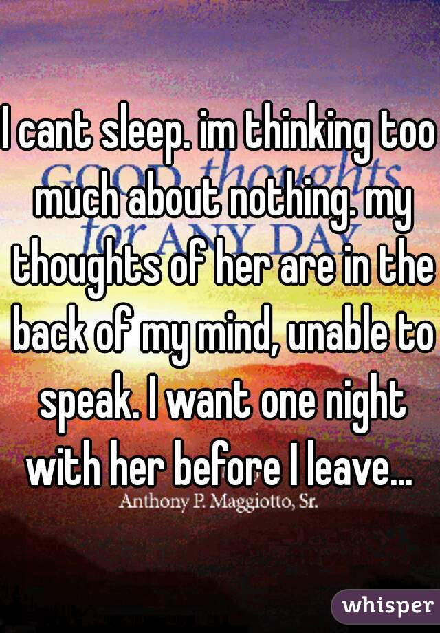 I cant sleep. im thinking too much about nothing. my thoughts of her are in the back of my mind, unable to speak. I want one night with her before I leave...