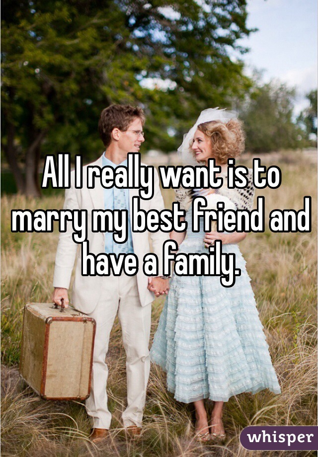 All I really want is to marry my best friend and have a family.
