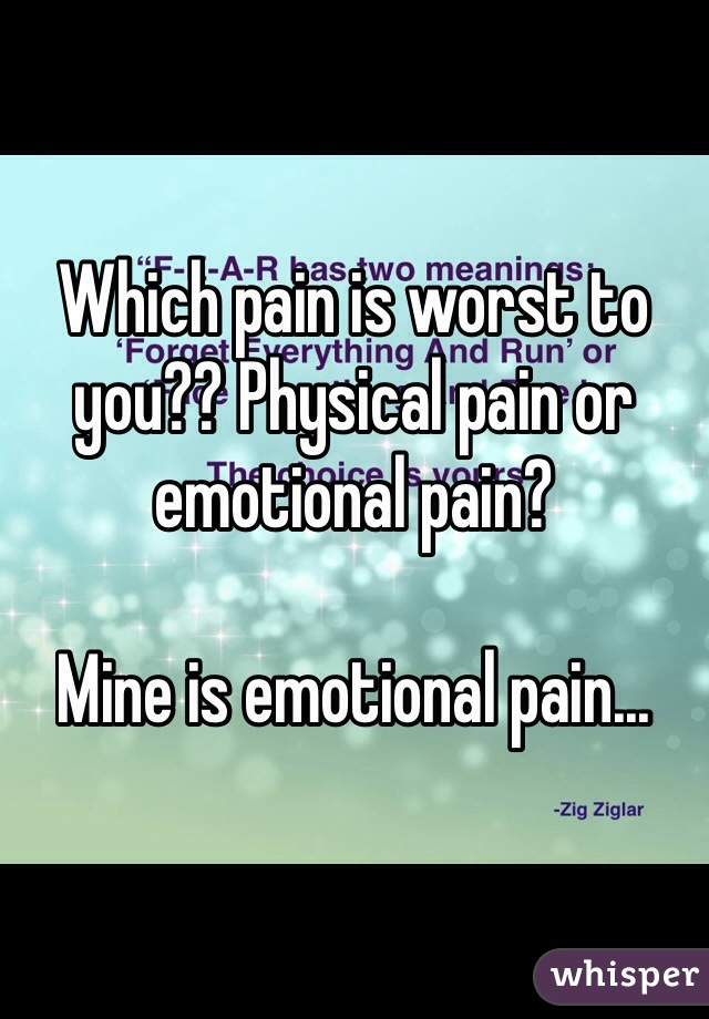 Which pain is worst to you?? Physical pain or emotional pain?  Mine is emotional pain...