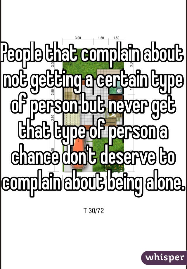 People that complain about not getting a certain type of person but never get that type of person a chance don't deserve to complain about being alone.
