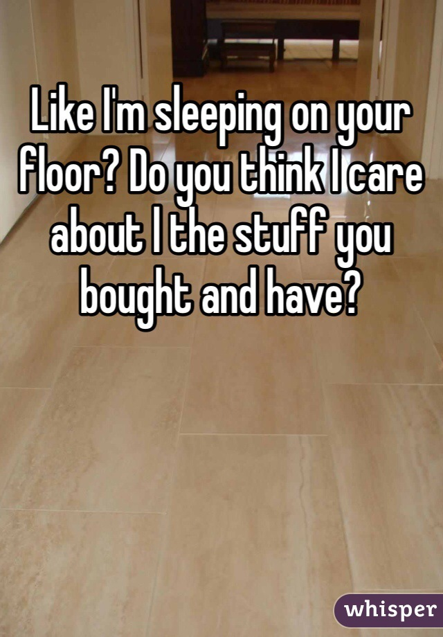 Like I'm sleeping on your floor? Do you think I care about l the stuff you bought and have?