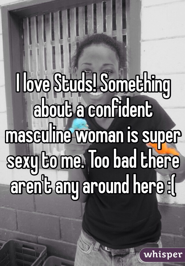 I love Studs! Something about a confident masculine woman is super sexy to me. Too bad there aren't any around here :(