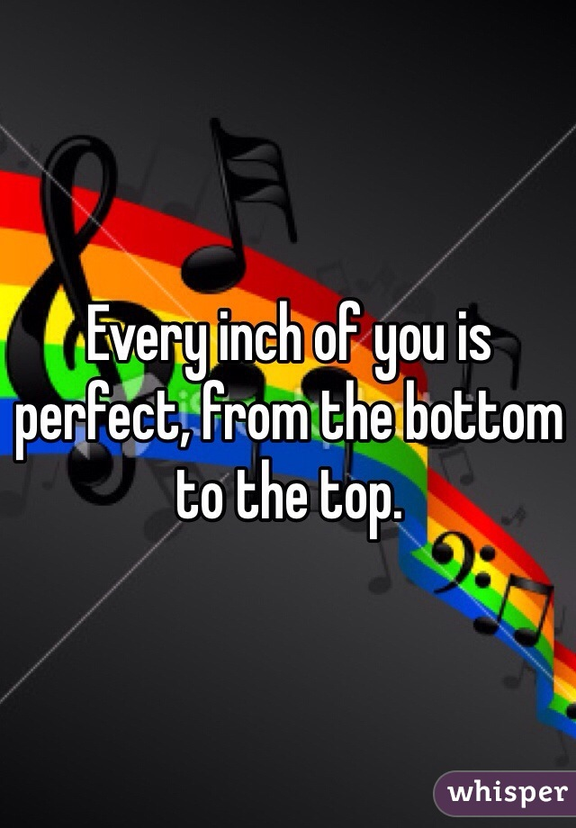 Every inch of you is perfect, from the bottom to the top.