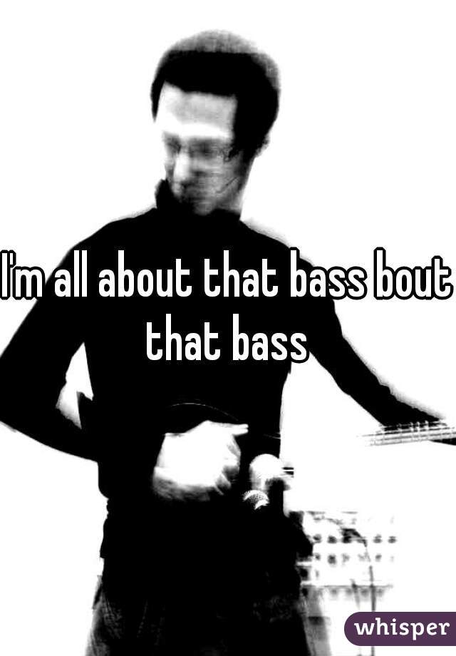 I'm all about that bass bout that bass