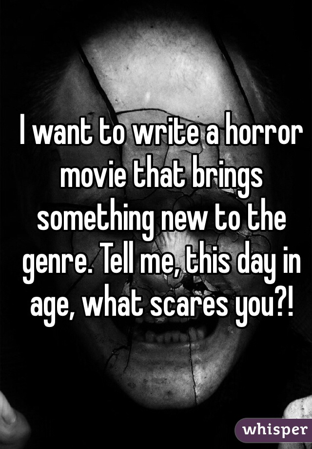 I want to write a horror movie that brings something new to the genre. Tell me, this day in age, what scares you?!