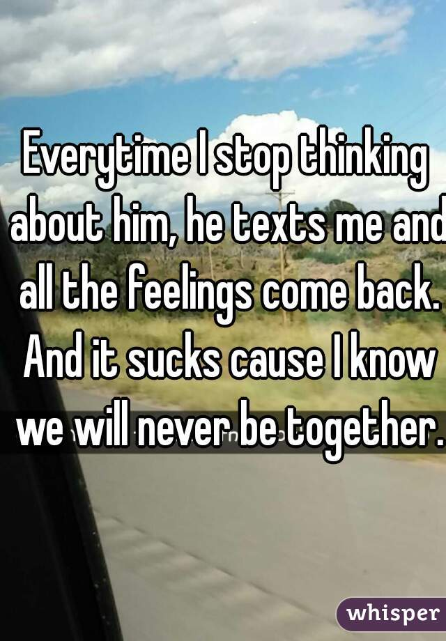 Everytime I stop thinking about him, he texts me and all the feelings come back. And it sucks cause I know we will never be together.