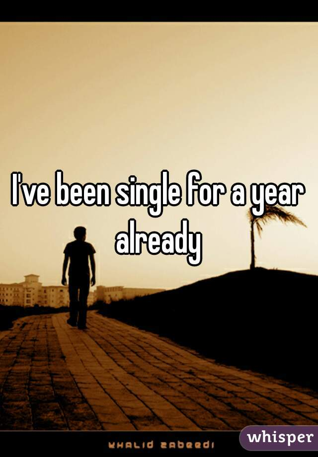 I've been single for a year already