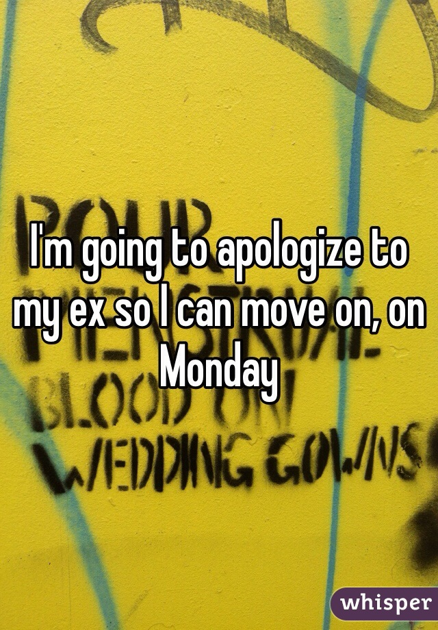 I'm going to apologize to my ex so I can move on, on Monday